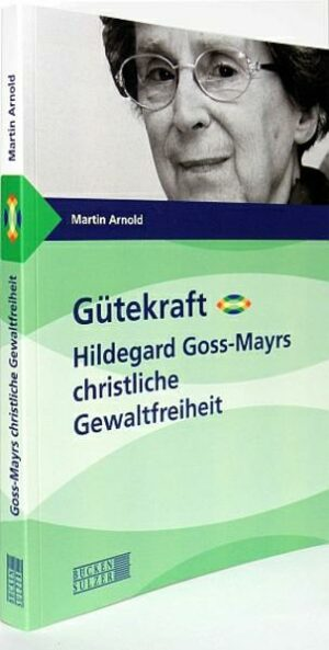 Gütekraft - Hildegard Goss-Mayrs christliche Gewaltfreiheit