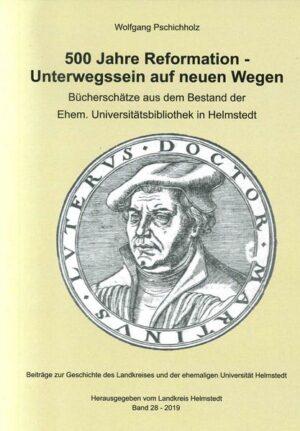 500 Jahre Reformation - Unterwegs auf neuen Wegen Beiträge zur Geschichte des Landkreises und der ehemaligen Universität Helmstedt