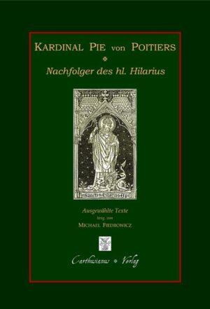 Kardinal Pie von Poitiers - Nachfolger des hl. Hilarius Ausgewählte Texte