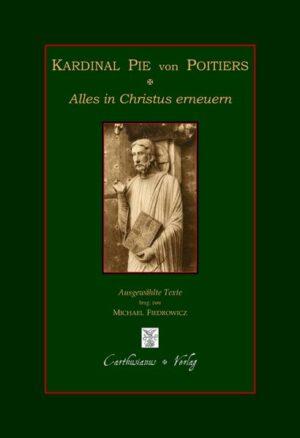 Kardinal Pie von Poitiers - Alles in Christus erneuern Bischofsworte zur Wiedererrichtung einer christlichen Gesellschaft