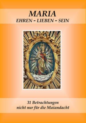 Maria ehren - lieben - sein 31 Betrachtungen nicht nur für die Maiandacht