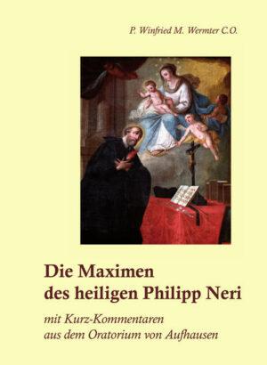 Die Maximen des heiligen Philipp Neri mit Kurz-Kommentaren aus dem Oratorium von Aufhausen