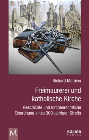 Freimaurerei und katholische Kirche Geschichte und kirchenrechtliche Einordnung eines 300-jährigen Streits