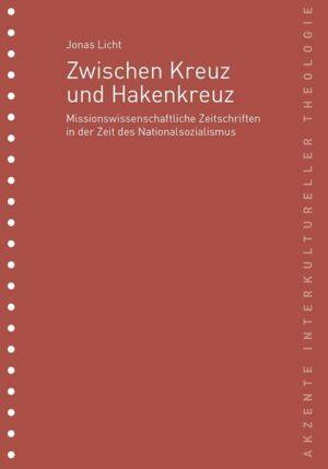 Akzente Interkultureller Theologie / Zwischen Kreuz und Hakenkreuz Missionswissenschaftliche Zeitschriften in der Zeit des Nationalsozialismus; von Jonas Licht: