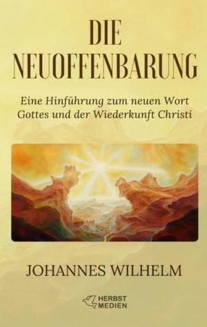 Die Neuoffenbarung Eine Hinführung zum neuen Wort Gottes und der Wiederkunft Christi