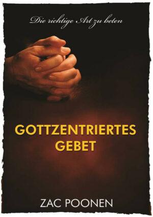 Gottzentriertes Gebet Die richtige Art zu beten