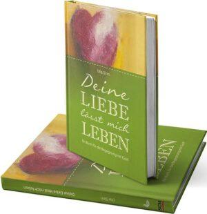 Deine Liebe lässt mich leben Ein Buch für die Begegnung mit Gott