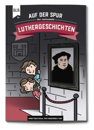 Auf der Spur der verlorenen Luthergeschichten Arbeitsmaterial für Kinderbibeltage