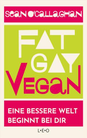 Fat. Gay. Vegan: Eine bessere Welt beginnt bei dir
