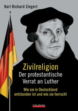 Zivilreligion - Der protestantische Verrat an Luther Wie sie in Deutschland entstanden ist und wie sie herrscht