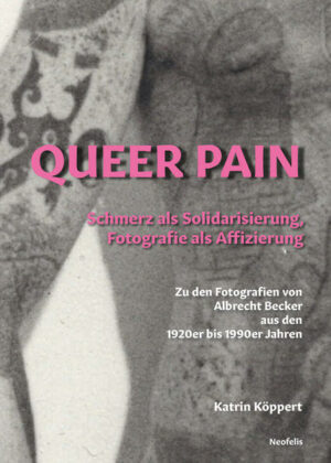 Queer Pain: Schmerz als Solidarisierung, Fotografie als Affizierung: Zu den Fotografien von AlbRecht Becker aus den 1920er bis 1990er Jahren