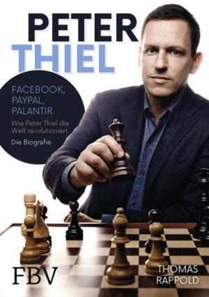 Peter Thiel: Facebook, PayPal, Palantir: Wie Peter Thiel die Welt revolutioniert: Die Biografie