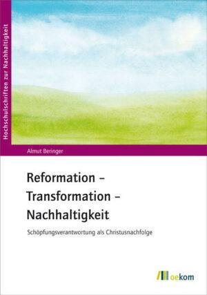 Reformation – Transformation – Nachhaltigkeit Schöpfungsverantwortung als Christusnachfolge
