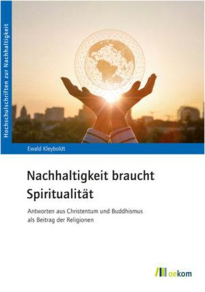 Nachhaltigkeit braucht Spiritualität Antworten aus Christentum und Buddhismus als Beitrag der Religionen