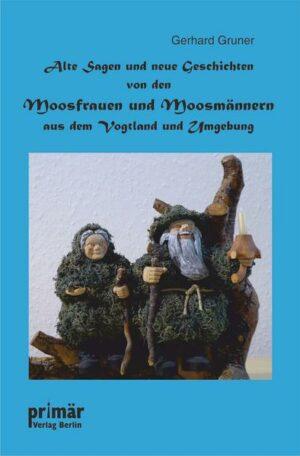 Alte Sagen und neue Geschichten von den Moosfrauen und Moosmännern aus dem Vogtland und Umgebung