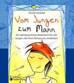 Vom Jungen zum Mann - Ein abenteuerliches Bilderbuch für alle Jungen, die ihren Körper neu entdecken: Aufklärungsbuch ab 10 Jahren