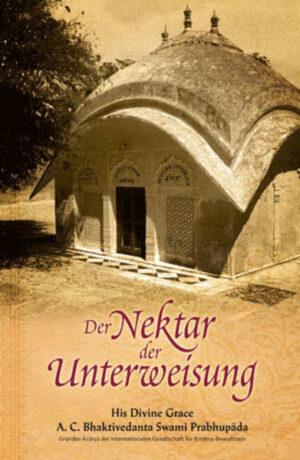 Der Nektar der Unterweisung (Sri Upadesamrta) Aus dem Original-Sanskrit übersetzt und kommentiert von A.C. Bhaktivedanta Swami Prabhupada